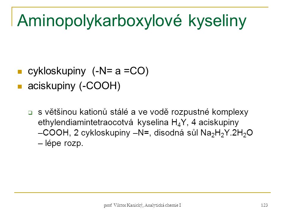 prof Viktor Kanický, Analytická chemie I 123 Aminopolykarboxylové kyseliny cykloskupiny (-N= a =CO) aciskupiny (-COOH)  s většinou kationů stálé a ve