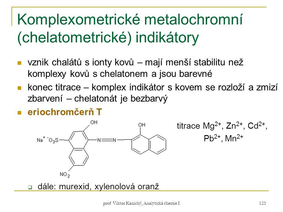 prof Viktor Kanický, Analytická chemie I 125 Komplexometrické metalochromní (chelatometrické) indikátory vznik chalátů s ionty kovů – mají menší stabi