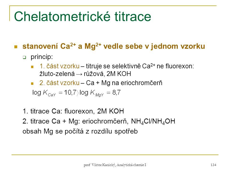prof Viktor Kanický, Analytická chemie I 134 Chelatometrické titrace stanovení Ca 2+ a Mg 2+ vedle sebe v jednom vzorku  princip: 1. část vzorku – ti