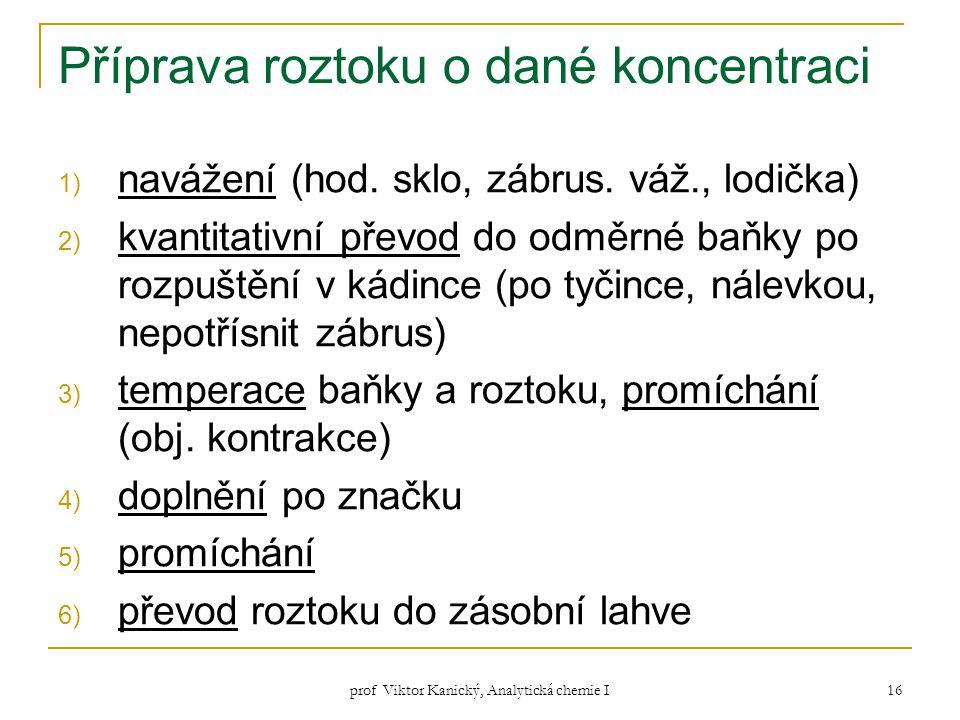 prof Viktor Kanický, Analytická chemie I 16 Příprava roztoku o dané koncentraci 1) navážení (hod. sklo, zábrus. váž., lodička) 2) kvantitativní převod