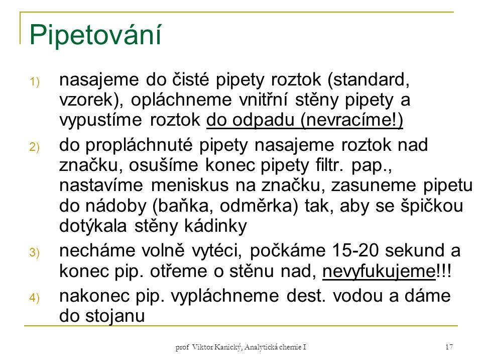 prof Viktor Kanický, Analytická chemie I 17 Pipetování 1) nasajeme do čisté pipety roztok (standard, vzorek), opláchneme vnitřní stěny pipety a vypust