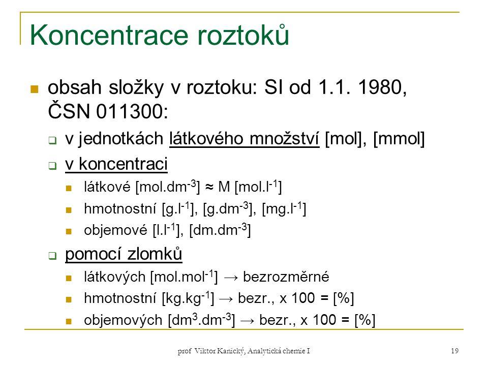 prof Viktor Kanický, Analytická chemie I 19 Koncentrace roztoků obsah složky v roztoku: SI od 1.1. 1980, ČSN 011300:  v jednotkách látkového množství