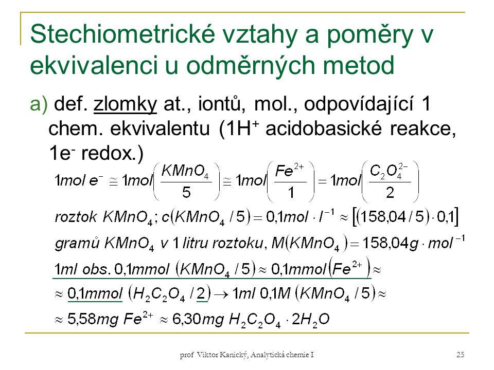 prof Viktor Kanický, Analytická chemie I 25 Stechiometrické vztahy a poměry v ekvivalenci u odměrných metod a) def. zlomky at., iontů, mol., odpovídaj