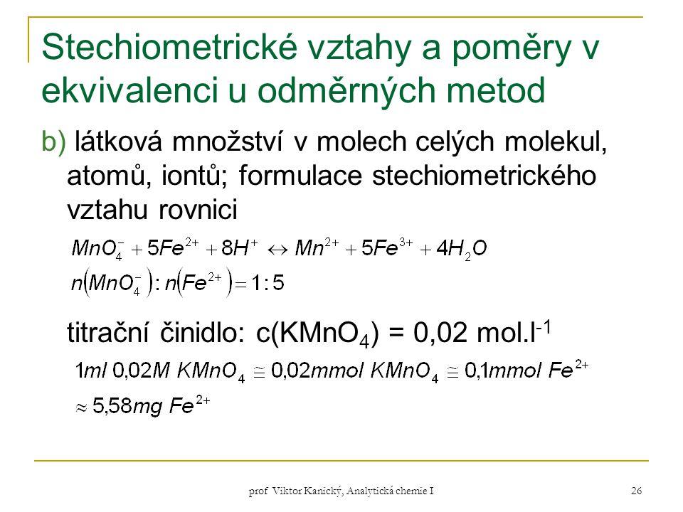 prof Viktor Kanický, Analytická chemie I 26 Stechiometrické vztahy a poměry v ekvivalenci u odměrných metod b) látková množství v molech celých moleku