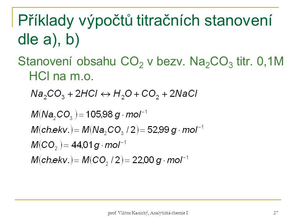 prof Viktor Kanický, Analytická chemie I 27 Příklady výpočtů titračních stanovení dle a), b) Stanovení obsahu CO 2 v bezv. Na 2 CO 3 titr. 0,1M HCl na