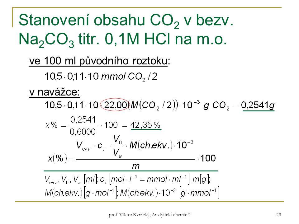 prof Viktor Kanický, Analytická chemie I 29 Stanovení obsahu CO 2 v bezv. Na 2 CO 3 titr. 0,1M HCl na m.o. ve 100 ml původního roztoku: v navážce: