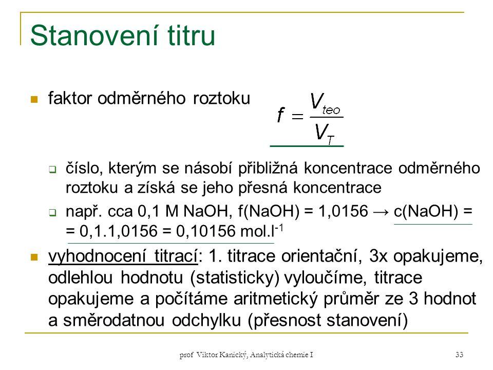 prof Viktor Kanický, Analytická chemie I 33 Stanovení titru faktor odměrného roztoku  číslo, kterým se násobí přibližná koncentrace odměrného roztoku