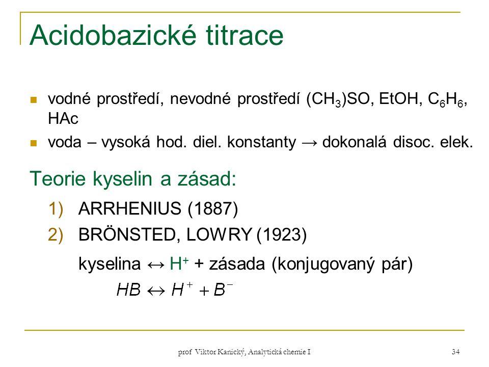 prof Viktor Kanický, Analytická chemie I 34 Acidobazické titrace vodné prostředí, nevodné prostředí (CH 3 )SO, EtOH, C 6 H 6, HAc voda – vysoká hod. d