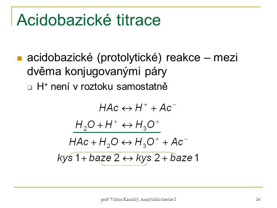 prof Viktor Kanický, Analytická chemie I 36 Acidobazické titrace acidobazické (protolytické) reakce – mezi dvěma konjugovanými páry  H + není v rozto