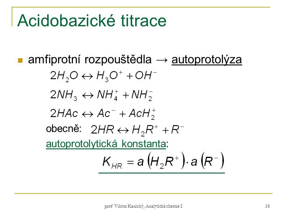 prof Viktor Kanický, Analytická chemie I 38 Acidobazické titrace amfiprotní rozpouštědla → autoprotolýza obecně: autoprotolytická konstanta: