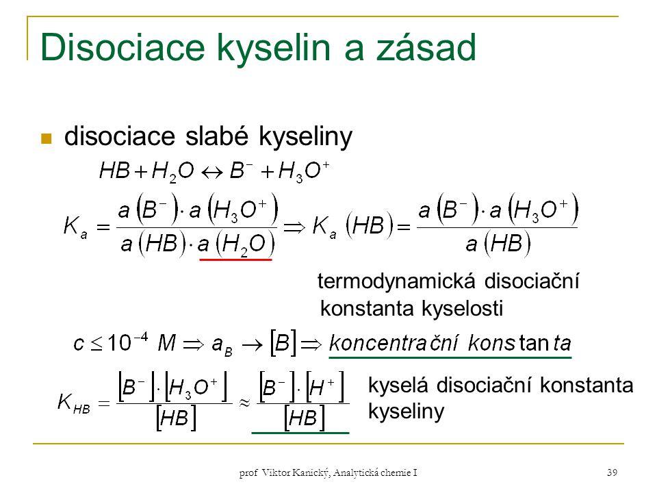 prof Viktor Kanický, Analytická chemie I 39 Disociace kyselin a zásad disociace slabé kyseliny termodynamická disociační konstanta kyselosti kyselá di