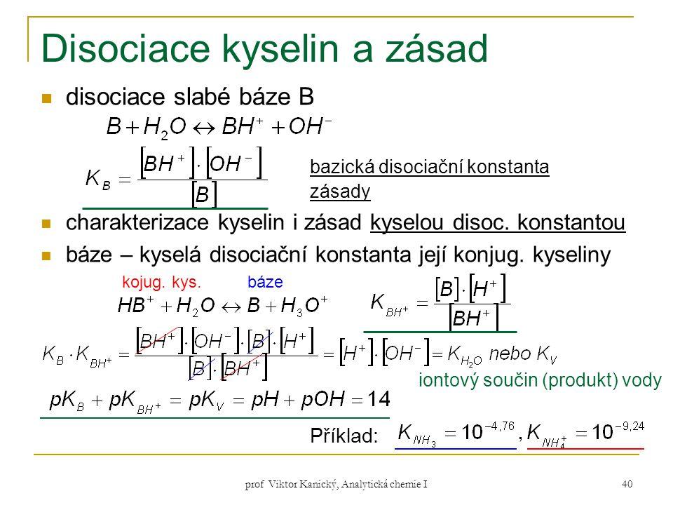 prof Viktor Kanický, Analytická chemie I 40 Disociace kyselin a zásad disociace slabé báze B bazická disociační konstanta zásady charakterizace kyseli
