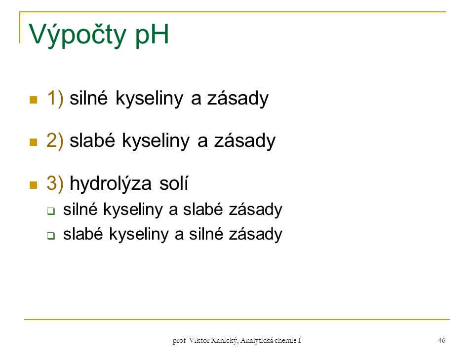 prof Viktor Kanický, Analytická chemie I 46 Výpočty pH 1) silné kyseliny a zásady 2) slabé kyseliny a zásady 3) hydrolýza solí  silné kyseliny a slab