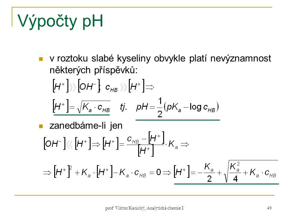 prof Viktor Kanický, Analytická chemie I 49 Výpočty pH v roztoku slabé kyseliny obvykle platí nevýznamnost některých příspěvků: zanedbáme-li jen