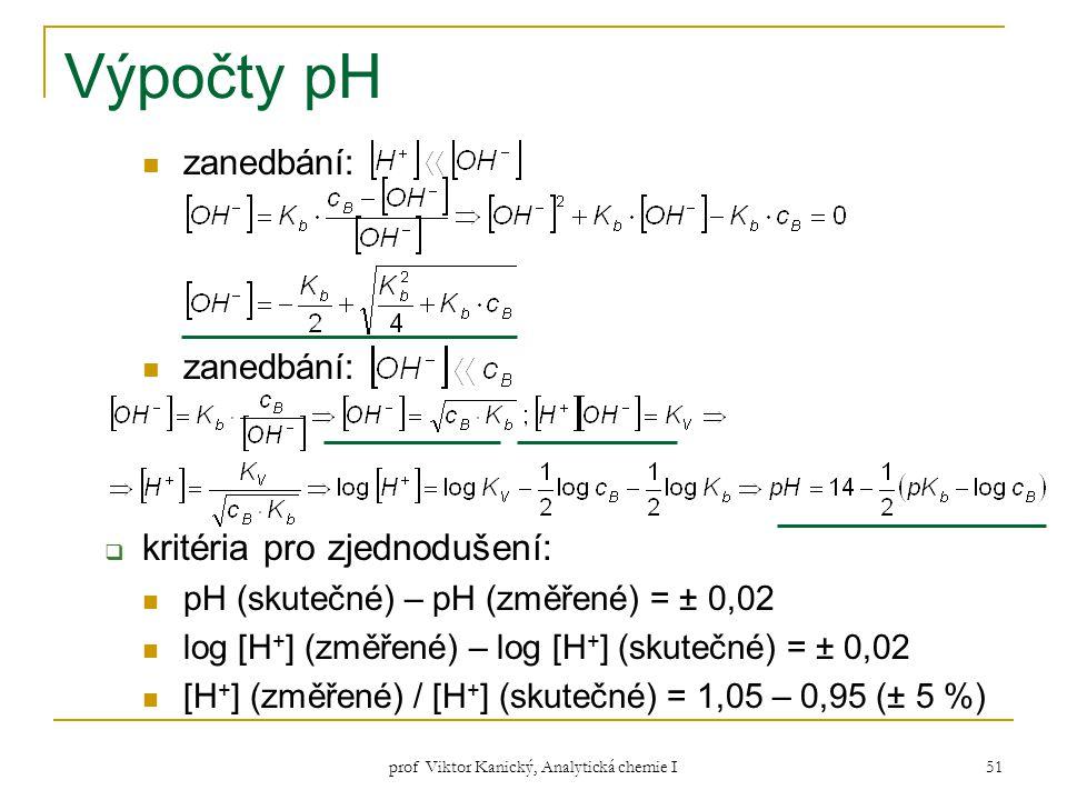 prof Viktor Kanický, Analytická chemie I 51 Výpočty pH zanedbání:  kritéria pro zjednodušení: pH (skutečné) – pH (změřené) = ± 0,02 log [H + ] (změře