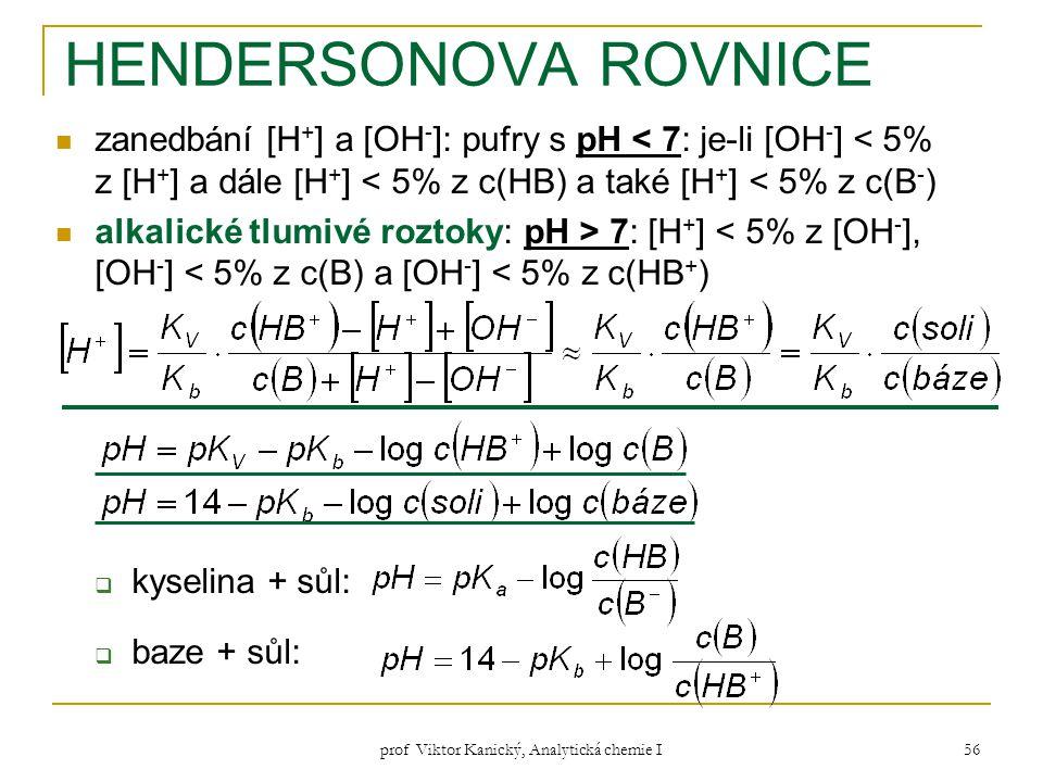 prof Viktor Kanický, Analytická chemie I 56 HENDERSONOVA ROVNICE zanedbání [H + ] a [OH - ]: pufry s pH < 7: je-li [OH - ] < 5% z [H + ] a dále [H + ]