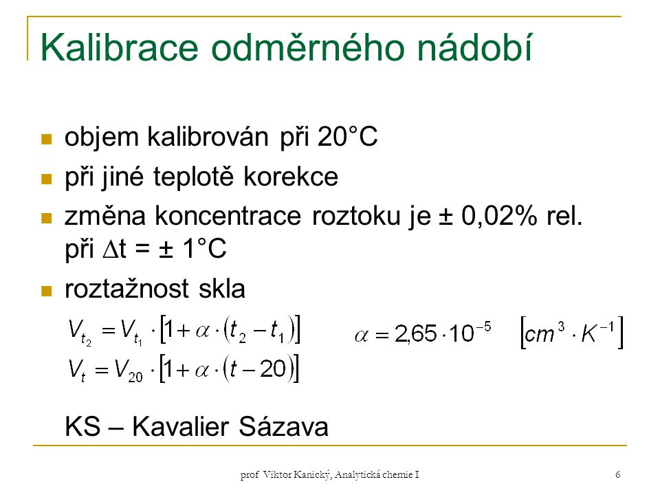 prof Viktor Kanický, Analytická chemie I 7 Kontrolní kalibrace – pro přesná stanovení postup: za dané teploty a atmosférického tlaku v laboratoři zjistíme vážením hmotnost H 2 O, potřebné k naplnění nádoby po značku nebo k vyprázdnění nádoby tuto skutečnou hmotnost srovnáme s tabulkovou hodnotou