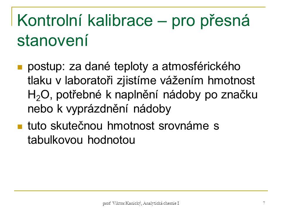 prof Viktor Kanický, Analytická chemie I 7 Kontrolní kalibrace – pro přesná stanovení postup: za dané teploty a atmosférického tlaku v laboratoři zjis