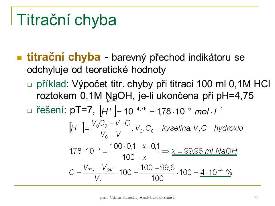 prof Viktor Kanický, Analytická chemie I 77 Titrační chyba titrační chyba - barevný přechod indikátoru se odchyluje od teoretické hodnoty  příklad: V