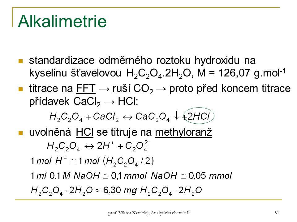 prof Viktor Kanický, Analytická chemie I 81 Alkalimetrie standardizace odměrného roztoku hydroxidu na kyselinu šťavelovou H 2 C 2 O 4.2H 2 O, M = 126,