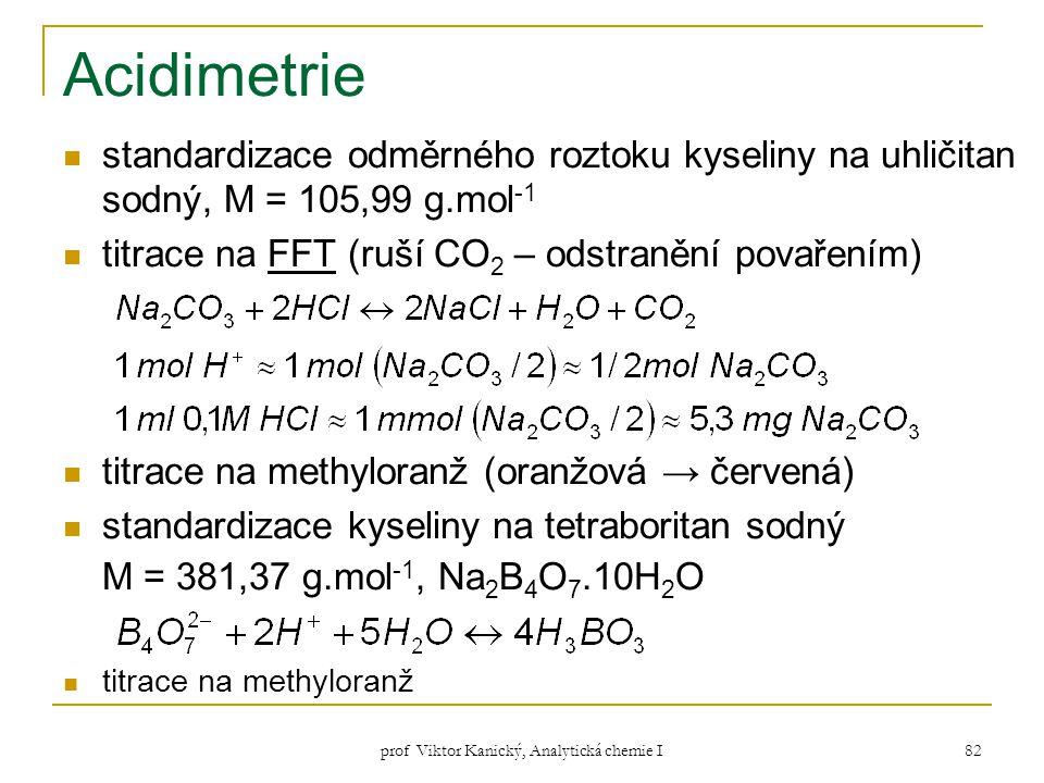 prof Viktor Kanický, Analytická chemie I 82 Acidimetrie standardizace odměrného roztoku kyseliny na uhličitan sodný, M = 105,99 g.mol -1 titrace na FF