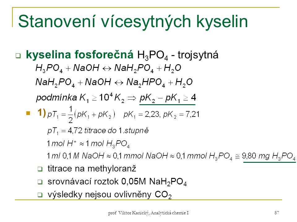 prof Viktor Kanický, Analytická chemie I 87 Stanovení vícesytných kyselin  kyselina fosforečná H 3 PO 4 - trojsytná 1)  titrace na methyloranž  sro