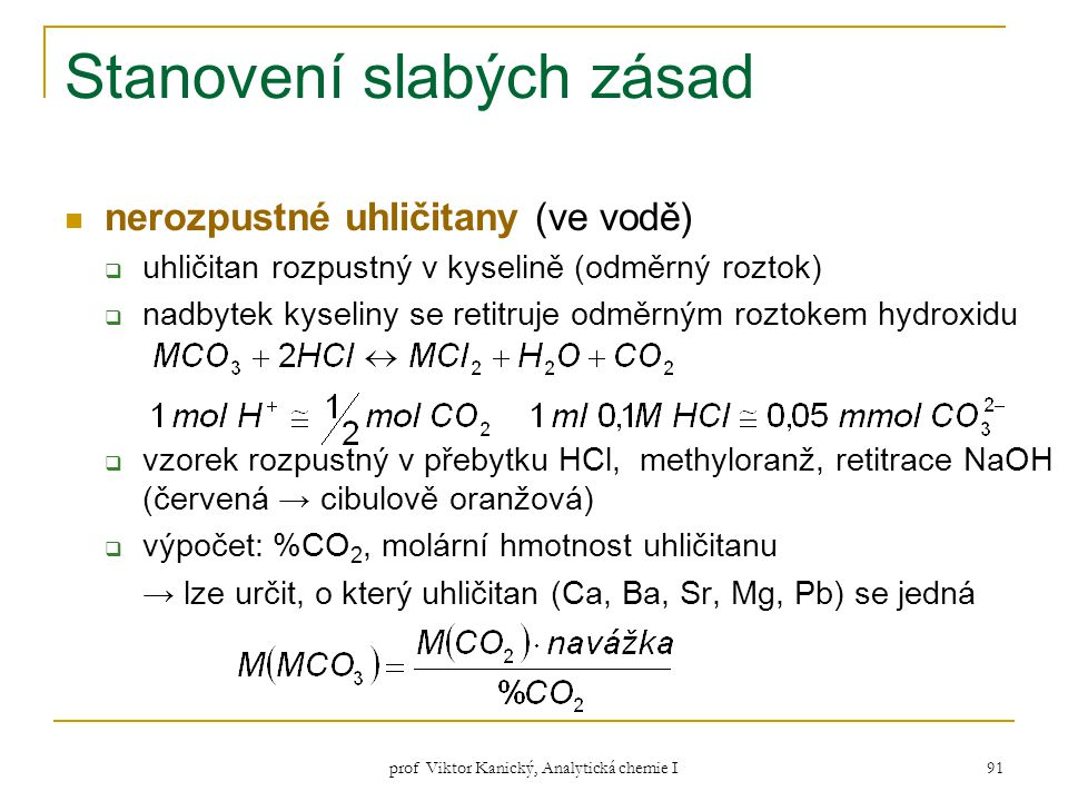 prof Viktor Kanický, Analytická chemie I 91 Stanovení slabých zásad nerozpustné uhličitany (ve vodě)  uhličitan rozpustný v kyselině (odměrný roztok)