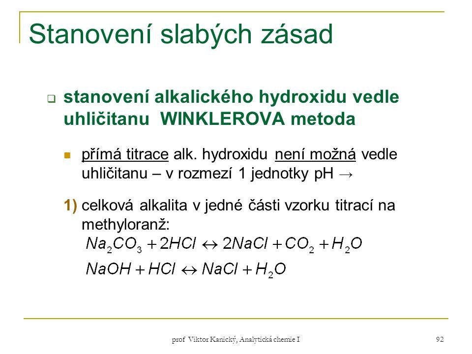prof Viktor Kanický, Analytická chemie I 92 Stanovení slabých zásad  stanovení alkalického hydroxidu vedle uhličitanu WINKLEROVA metoda přímá titrace