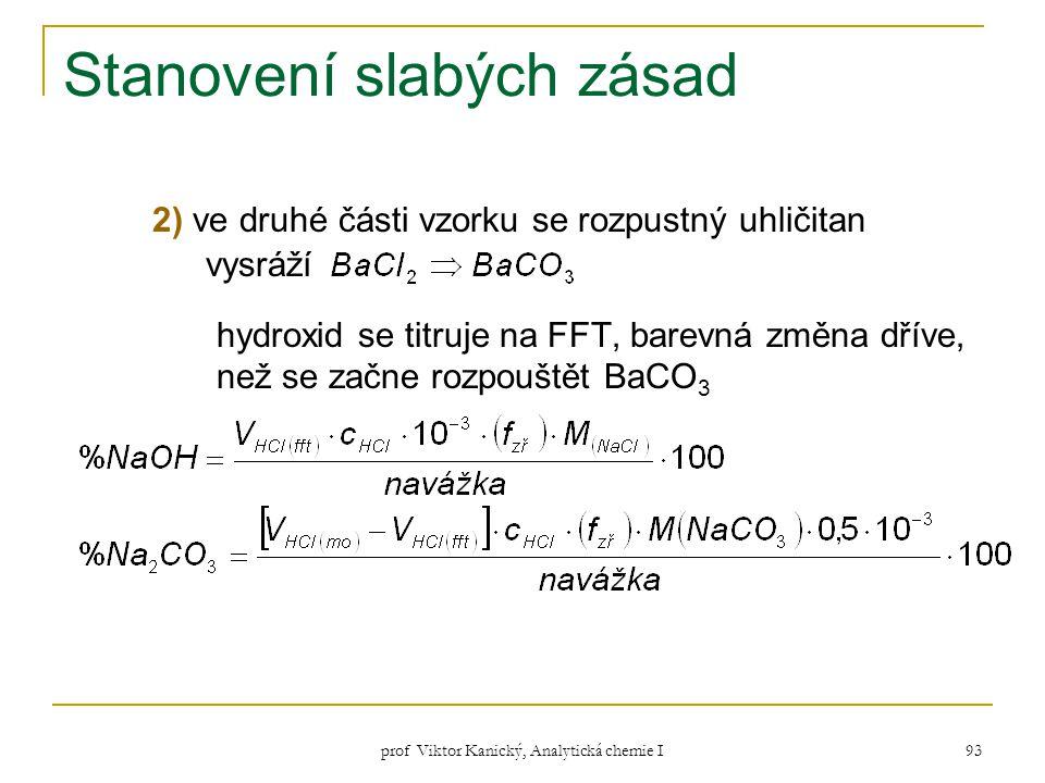prof Viktor Kanický, Analytická chemie I 93 Stanovení slabých zásad 2) ve druhé části vzorku se rozpustný uhličitan vysráží hydroxid se titruje na FFT