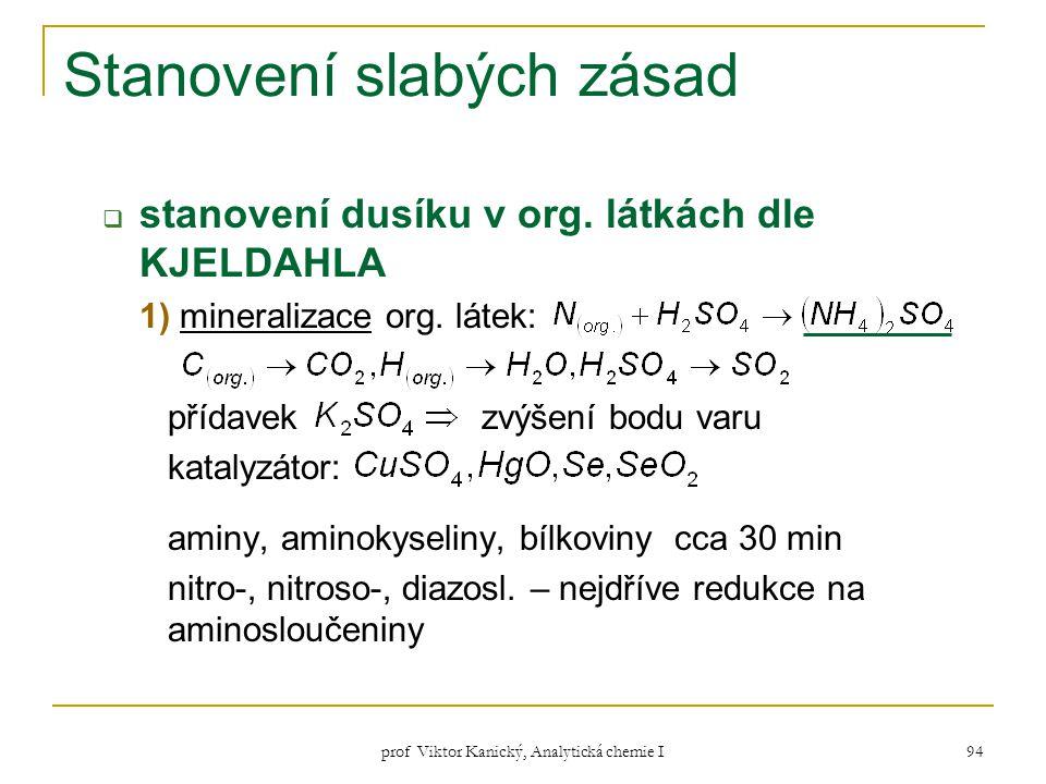 prof Viktor Kanický, Analytická chemie I 94 Stanovení slabých zásad  stanovení dusíku v org. látkách dle KJELDAHLA 1) mineralizace org. látek: přídav