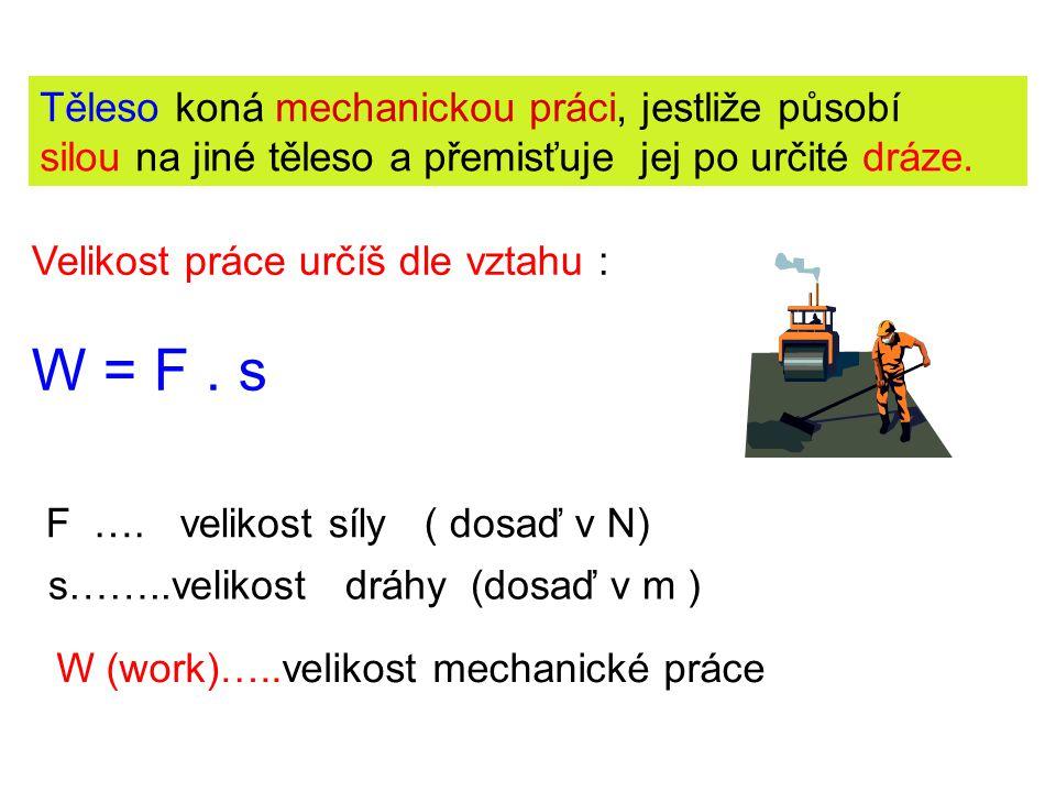 Jednotka práce J ( joule – čti džaul) Užíváme násobky : 1 kJ = 1000 J kilojoul 1 MJ = 1000 000 J megajoul Poznámka : vztah W = F.