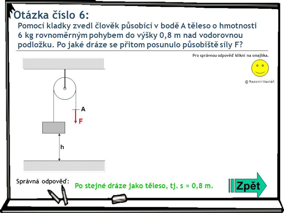 Otázka číslo 6: Pomocí kladky zvedl člověk působící v bodě A těleso o hmotnosti 6 kg rovnoměrným pohybem do výšky 0,8 m nad vodorovnou podložku.