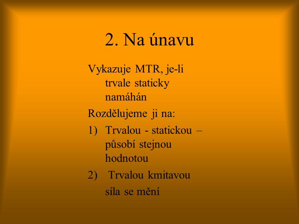 2. Na únavu Vykazuje MTR, je-li trvale staticky namáhán Rozdělujeme ji na: 1)Trvalou - statickou – působí stejnou hodnotou 2) Trvalou kmitavou síla se