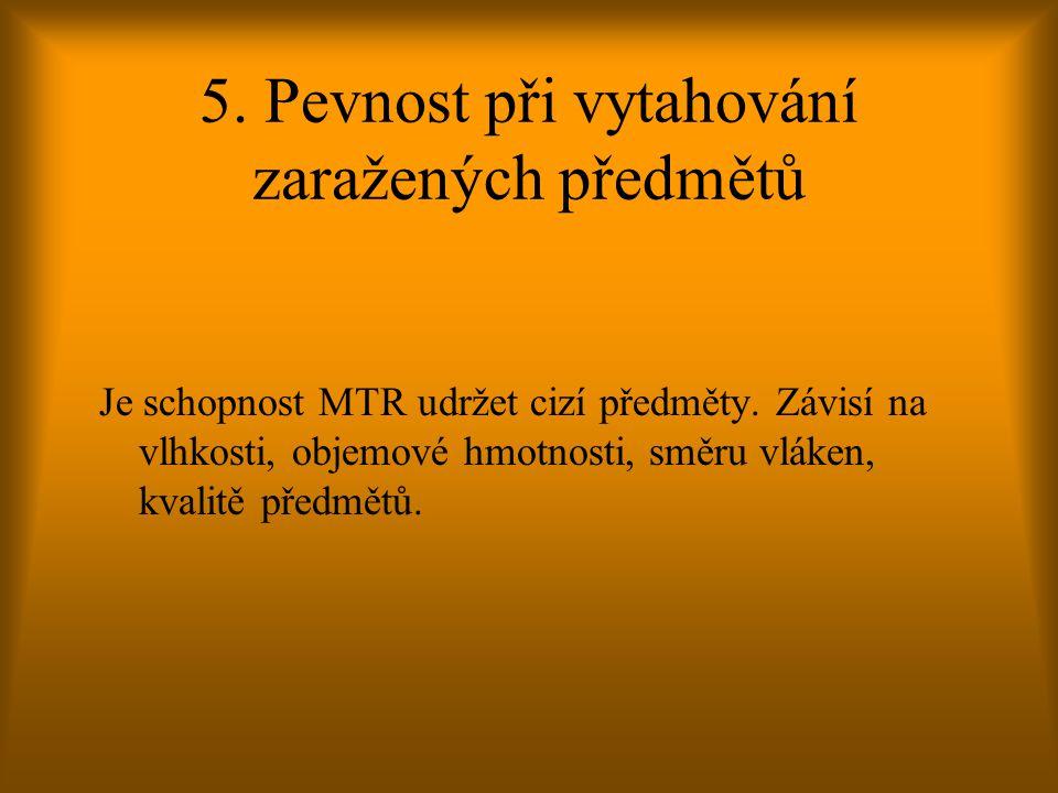 5. Pevnost při vytahování zaražených předmětů Je schopnost MTR udržet cizí předměty. Závisí na vlhkosti, objemové hmotnosti, směru vláken, kvalitě pře