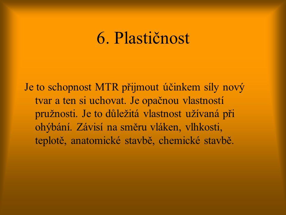6. Plastičnost Je to schopnost MTR přijmout účinkem síly nový tvar a ten si uchovat. Je opačnou vlastností pružnosti. Je to důležitá vlastnost užívaná