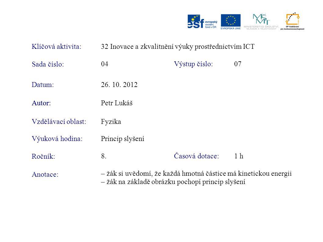 Klíčová aktivita:32 Inovace a zkvalitnění výuky prostřednictvím ICT Sada číslo: Výstup číslo:04 07 Autor:Petr Lukáš Vzdělávací oblast:Fyzika Výuková hodina:Princip slyšení Ročník: Časová dotace:8.