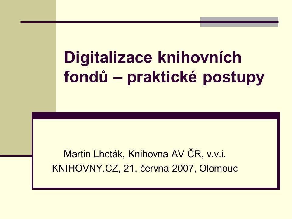 Digitalizace knihovních fondů – praktické postupy Martin Lhoták, Knihovna AV ČR, v.v.i.