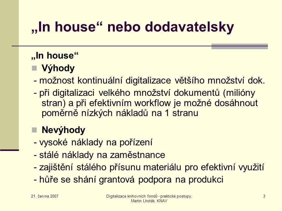 """21. června 2007 Digitalizace knihovních fondů - praktické postupy, Martin Lhoták, KNAV 3 """"In house"""" nebo dodavatelsky """"In house"""" Výhody - možnost kont"""