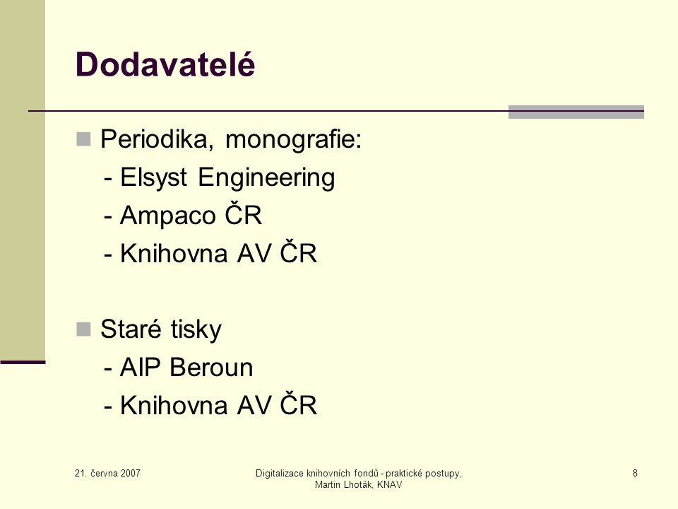 21. června 2007 Digitalizace knihovních fondů - praktické postupy, Martin Lhoták, KNAV 8 Dodavatelé Periodika, monografie: - Elsyst Engineering - Ampa