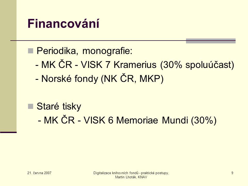 21. června 2007 Digitalizace knihovních fondů - praktické postupy, Martin Lhoták, KNAV 9 Financování Periodika, monografie: - MK ČR - VISK 7 Kramerius
