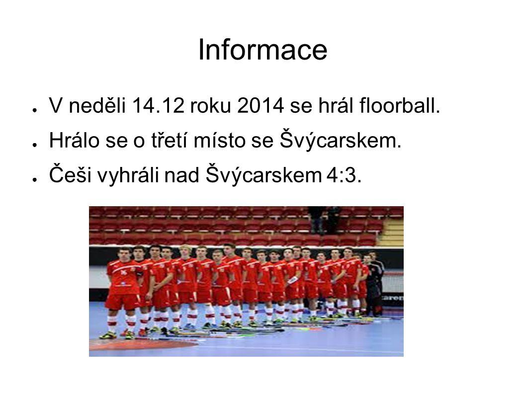 Informace ● V neděli 14.12 roku 2014 se hrál floorball. ● Hrálo se o třetí místo se Švýcarskem. ● Češi vyhráli nad Švýcarskem 4:3.