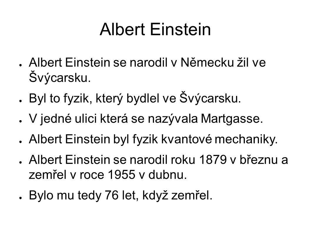 Albert Einstein ● Albert Einstein se narodil v Německu žil ve Švýcarsku. ● Byl to fyzik, který bydlel ve Švýcarsku. ● V jedné ulici která se nazývala