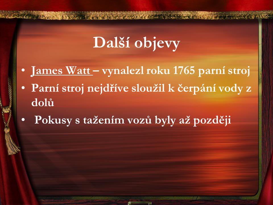 Další objevy James Watt – vynalezl roku 1765 parní stroj Parní stroj nejdříve sloužil k čerpání vody z dolů Pokusy s tažením vozů byly až později