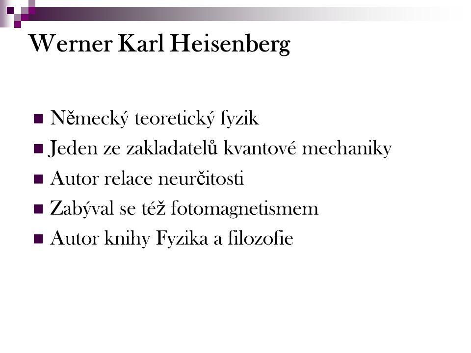 Werner Karl Heisenberg N ě mecký teoretický fyzik Jeden ze zakladatel ů kvantové mechaniky Autor relace neur č itosti Zabýval se té ž fotomagnetismem