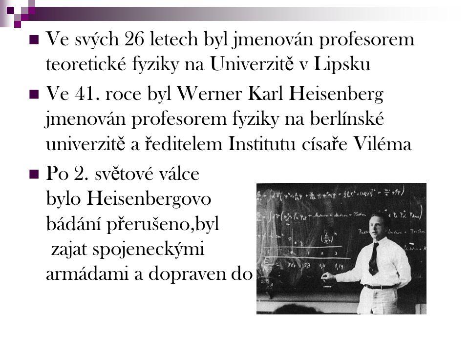Ve svých 26 letech byl jmenován profesorem teoretické fyziky na Univerzit ě v Lipsku Ve 41. roce byl Werner Karl Heisenberg jmenován profesorem fyziky