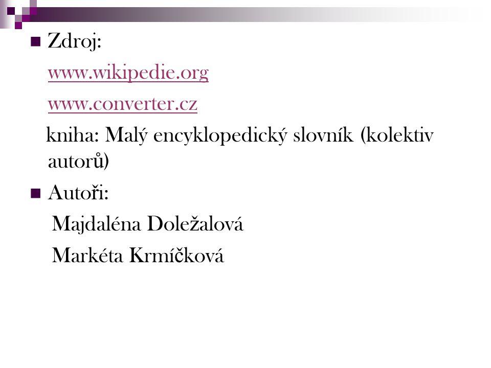 Zdroj: www.wikipedie.org www.converter.cz kniha: Malý encyklopedický slovník (kolektiv autor ů ) Auto ř i: Majdaléna Dole ž alová Markéta Krmí č ková
