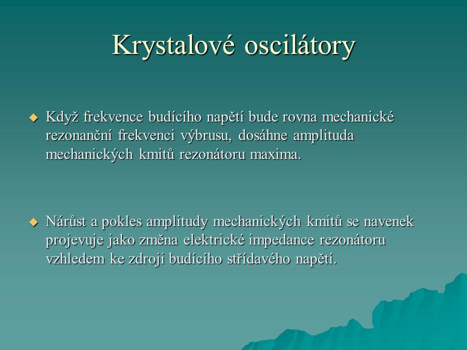 Krystalové oscilátory  Když frekvence budícího napětí bude rovna mechanické rezonanční frekvenci výbrusu, dosáhne amplituda mechanických kmitů rezoná