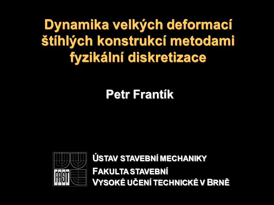 Dynamika velkých deformací štíhlých konstrukcí metodami fyzikální diskretizace Petr Frantík Ú STAV STAVEBNÍ MECHANIKY F AKULTA STAVEBNÍ V YSOKÉ UČENÍ TECHNICKÉ V B RNĚ