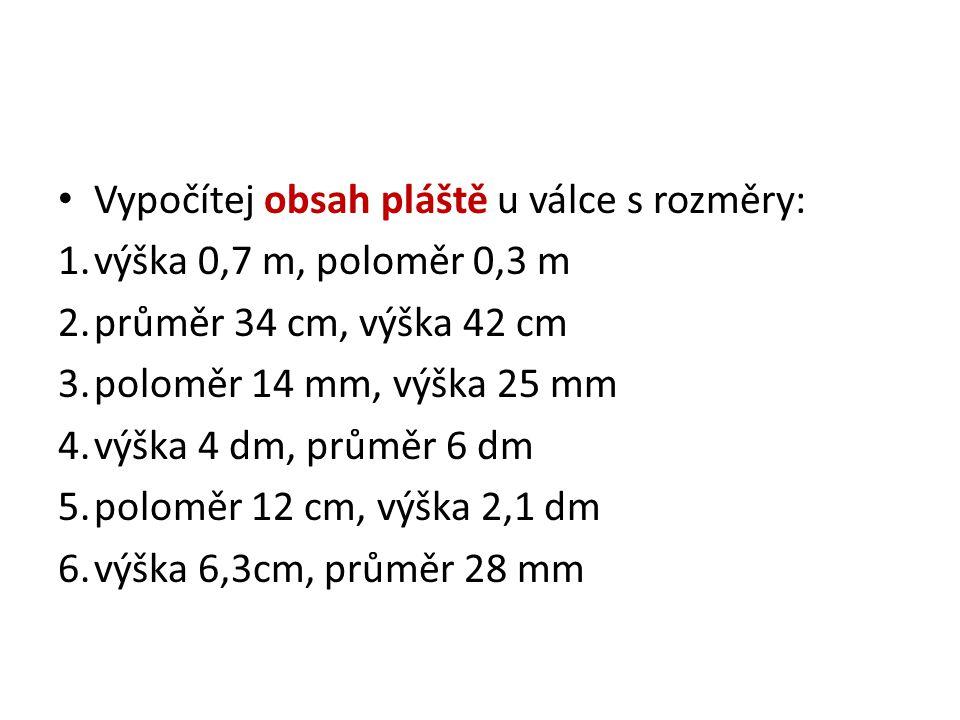 Vypočítej obsah pláště u válce s rozměry: 1.výška 0,7 m, poloměr 0,3 m 2.průměr 34 cm, výška 42 cm 3.poloměr 14 mm, výška 25 mm 4.výška 4 dm, průměr 6 dm 5.poloměr 12 cm, výška 2,1 dm 6.výška 6,3cm, průměr 28 mm
