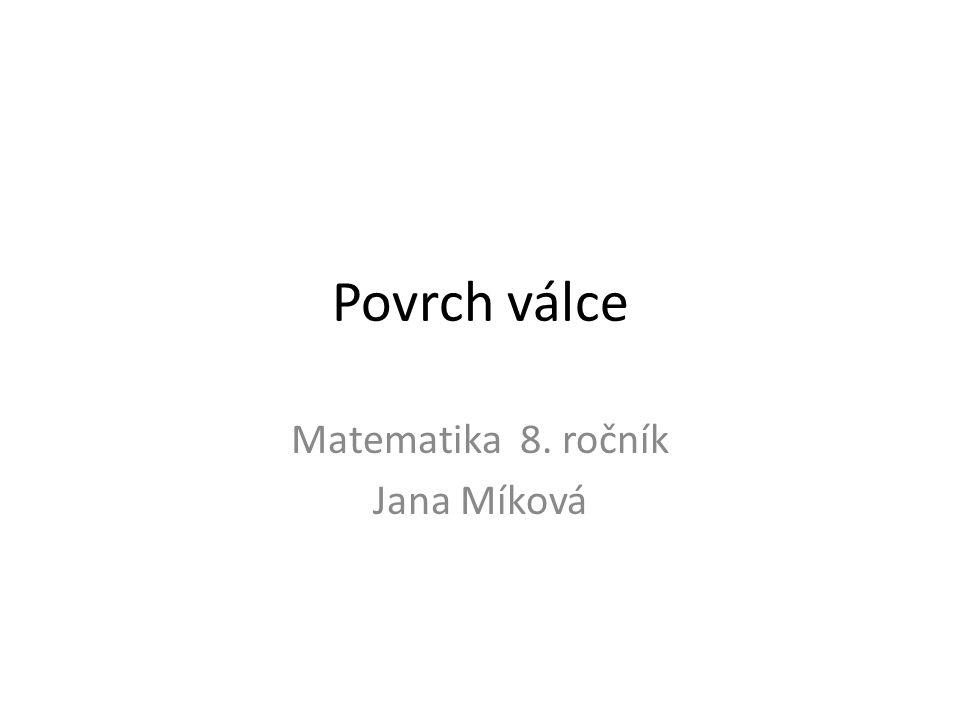Povrch válce Matematika 8. ročník Jana Míková